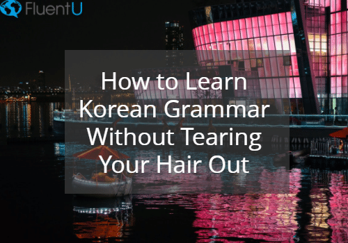 How to Learn Korean Grammar Without Tearing Your Hair out | FluentU